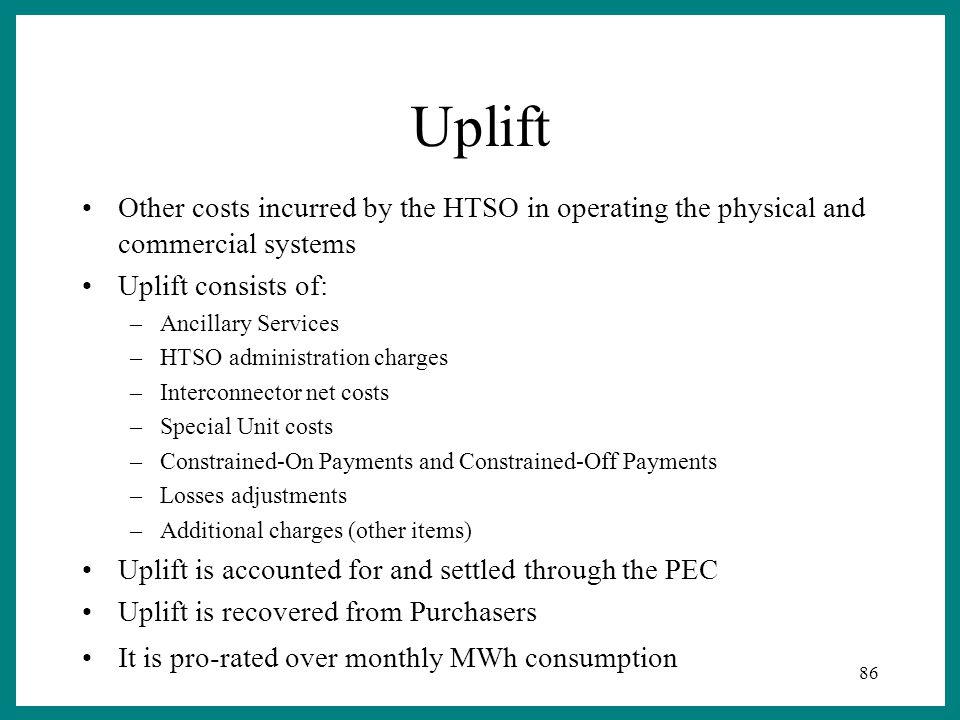 86 Uplift Other costs incurred by the HTSO in operating the physical and commercial systems Uplift consists of: –Ancillary Services –HTSO administration charges –Interconnector net costs –Special Unit costs –Constrained-On Payments and Constrained-Off Payments –Losses adjustments –Additional charges (other items) Uplift is accounted for and settled through the PEC Uplift is recovered from Purchasers It is pro-rated over monthly MWh consumption