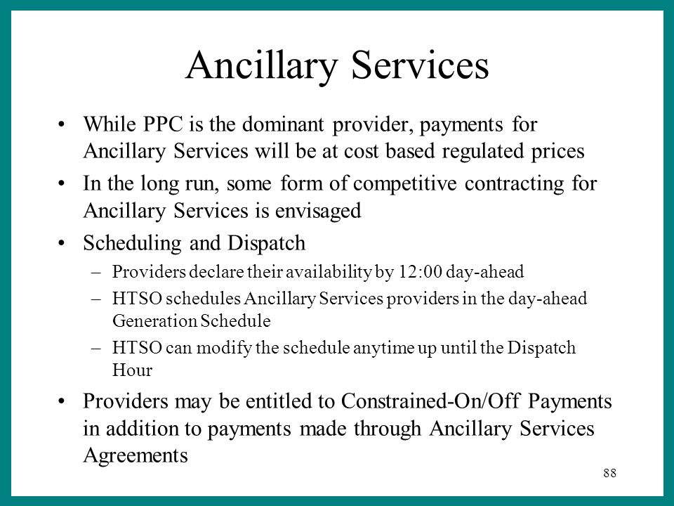 88 Ancillary Services While PPC is the dominant provider, payments for Ancillary Services will be at cost based regulated prices In the long run, some form of competitive contracting for Ancillary Services is envisaged Scheduling and Dispatch –Providers declare their availability by 12:00 day-ahead –HTSO schedules Ancillary Services providers in the day-ahead Generation Schedule –HTSO can modify the schedule anytime up until the Dispatch Hour Providers may be entitled to Constrained-On/Off Payments in addition to payments made through Ancillary Services Agreements