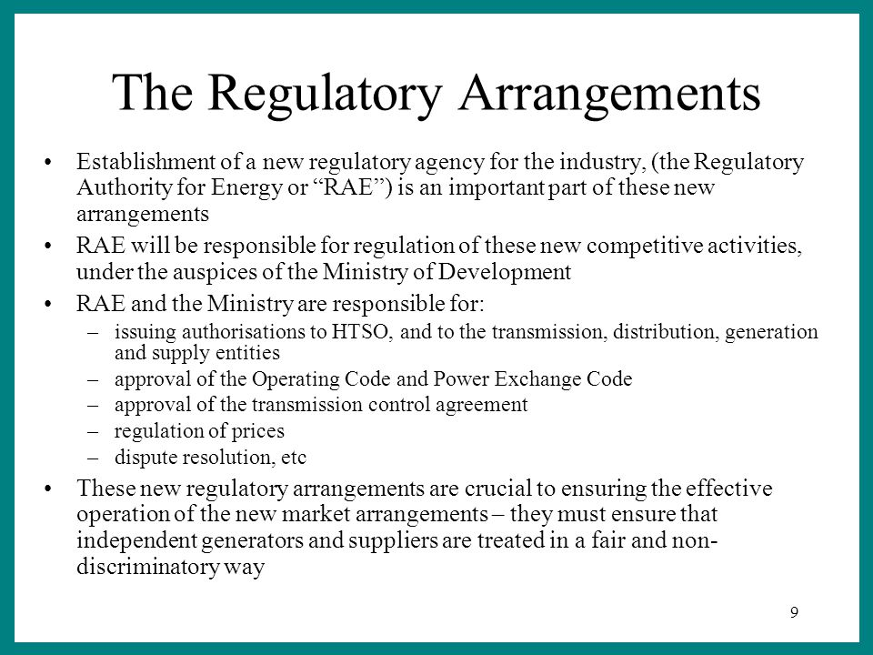 9 The Regulatory Arrangements Establishment of a new regulatory agency for the industry, (the Regulatory Authority for Energy or RAE ) is an important part of these new arrangements RAE will be responsible for regulation of these new competitive activities, under the auspices of the Ministry of Development RAE and the Ministry are responsible for: –issuing authorisations to HTSO, and to the transmission, distribution, generation and supply entities –approval of the Operating Code and Power Exchange Code –approval of the transmission control agreement –regulation of prices –dispute resolution, etc These new regulatory arrangements are crucial to ensuring the effective operation of the new market arrangements – they must ensure that independent generators and suppliers are treated in a fair and non- discriminatory way
