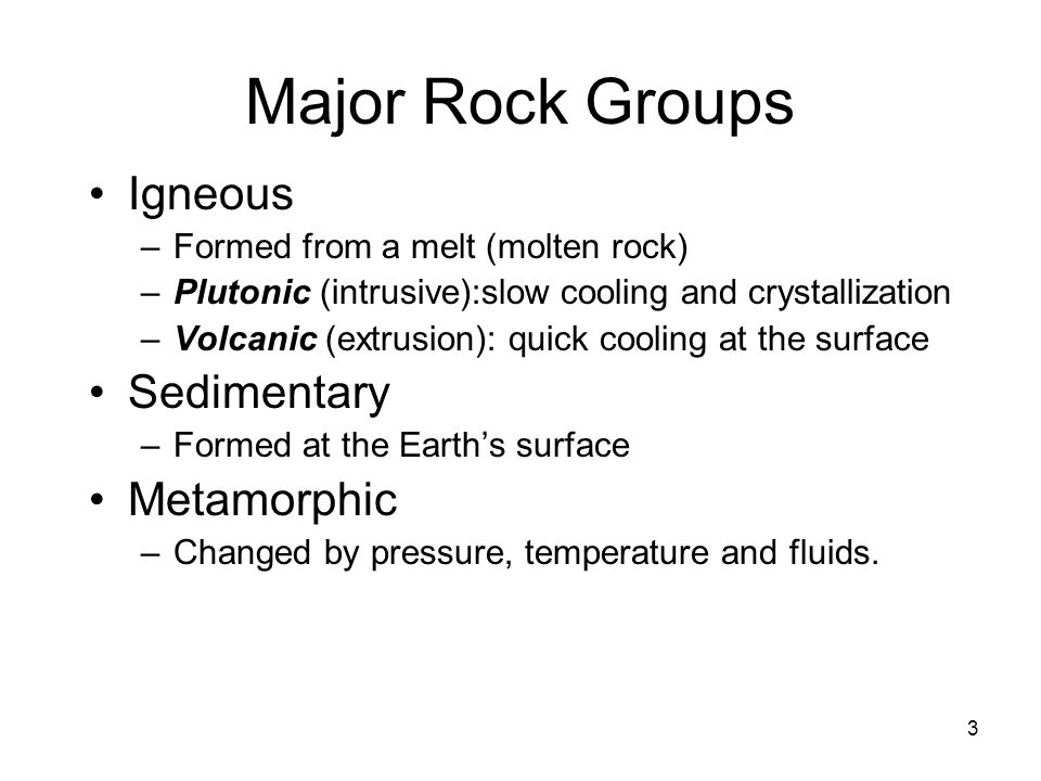 3 Major Rock Groups Igneous –Formed from a melt (molten rock) –Plutonic (intrusive):slow cooling and crystallization –Volcanic (extrusion): quick cooling at the surface Sedimentary –Formed at the Earth's surface Metamorphic –Changed by pressure, temperature and fluids.