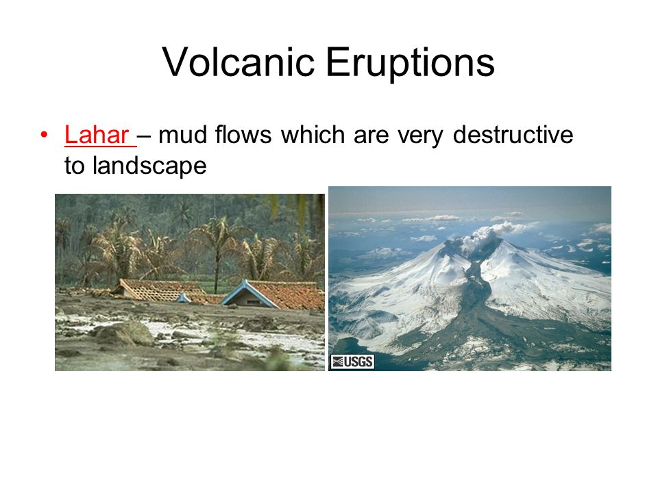 Volcanic Eruptions Lahar – mud flows which are very destructive to landscape