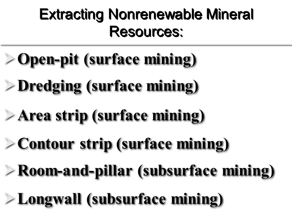 Extracting Nonrenewable Mineral Resources:  Open-pit (surface mining)  Area strip (surface mining)  Contour strip (surface mining)  Dredging (surface mining)  Room-and-pillar (subsurface mining)  Longwall (subsurface mining)