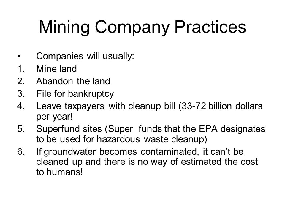 Mining Company Practices Companies will usually: 1.Mine land 2.Abandon the land 3.File for bankruptcy 4.Leave taxpayers with cleanup bill (33-72 billion dollars per year.