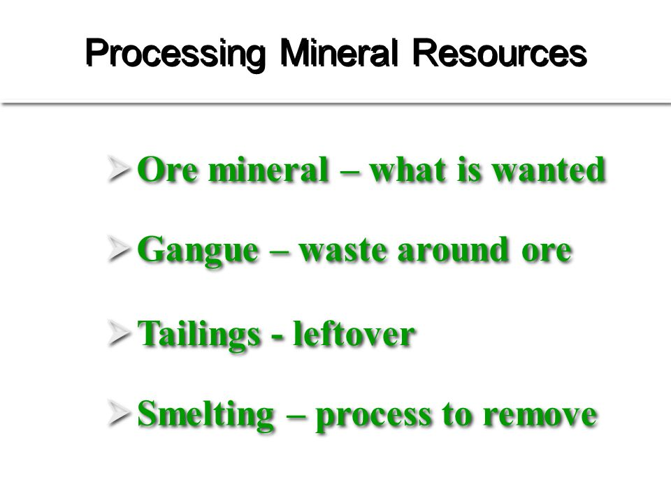 Processing Mineral Resources  Ore mineral – what is wanted  Gangue – waste around ore  Tailings - leftover  Smelting – process to remove Refer to Fig.