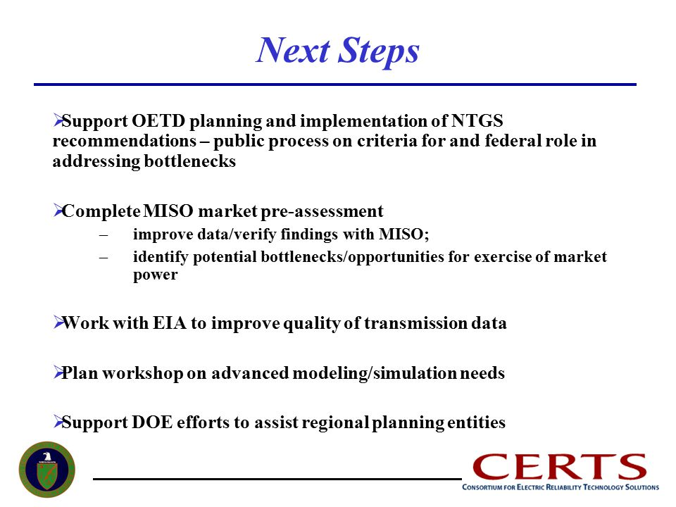 Next Steps  Support OETD planning and implementation of NTGS recommendations – public process on criteria for and federal role in addressing bottlenecks  Complete MISO market pre-assessment –improve data/verify findings with MISO; –identify potential bottlenecks/opportunities for exercise of market power  Work with EIA to improve quality of transmission data  Plan workshop on advanced modeling/simulation needs  Support DOE efforts to assist regional planning entities
