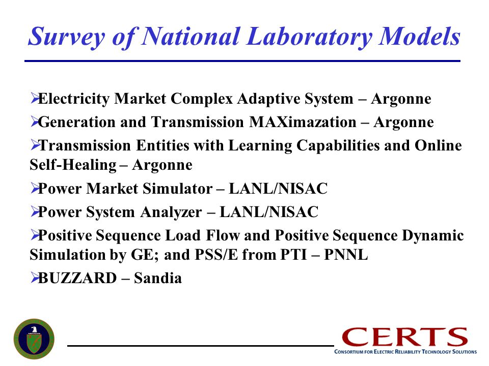Survey of National Laboratory Models  Electricity Market Complex Adaptive System – Argonne  Generation and Transmission MAXimazation – Argonne  Transmission Entities with Learning Capabilities and Online Self-Healing – Argonne  Power Market Simulator – LANL/NISAC  Power System Analyzer – LANL/NISAC  Positive Sequence Load Flow and Positive Sequence Dynamic Simulation by GE; and PSS/E from PTI – PNNL  BUZZARD – Sandia