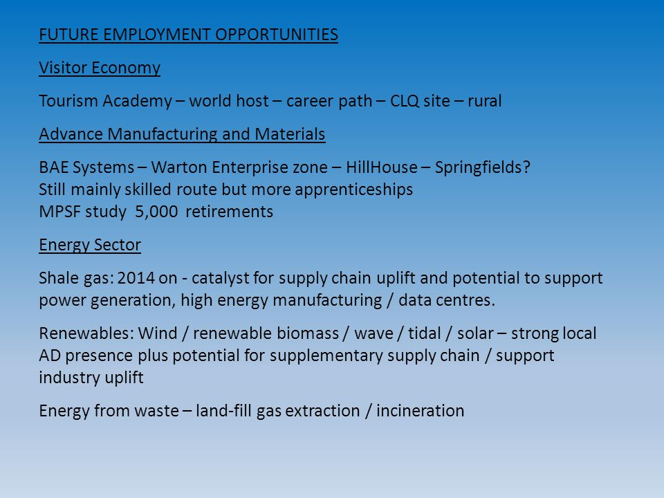 FUTURE EMPLOYMENT OPPORTUNITIES Visitor Economy Tourism Academy – world host – career path – CLQ site – rural Advance Manufacturing and Materials BAE Systems – Warton Enterprise zone – HillHouse – Springfields.