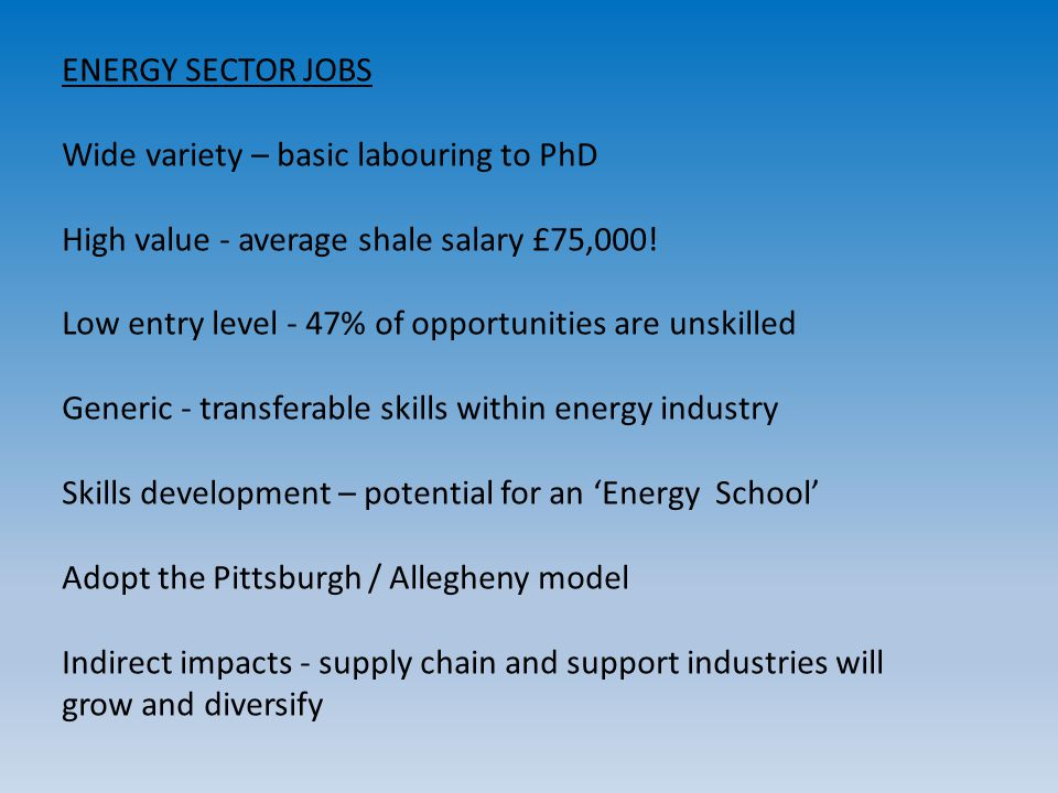 ENERGY SECTOR JOBS Wide variety – basic labouring to PhD High value - average shale salary £75,000! Low entry level - 47% of opportunities are unskill