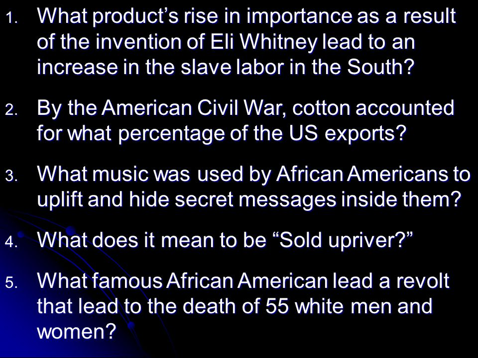 1. What product's rise in importance as a result of the invention of Eli Whitney lead to an increase in the slave labor in the South? 2. By the Americ