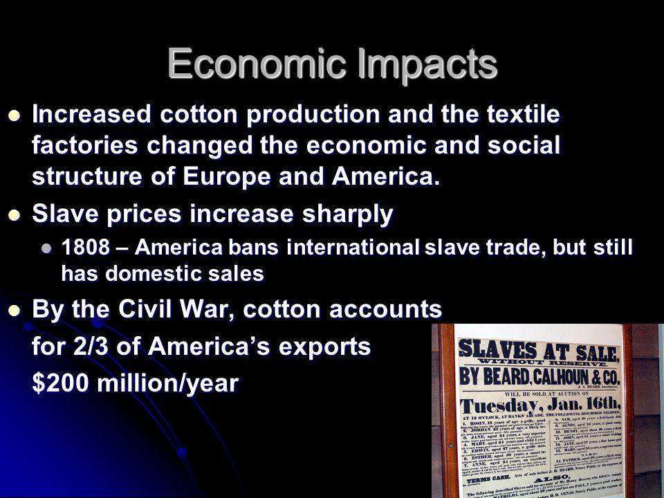 Economic Impacts Increased cotton production and the textile factories changed the economic and social structure of Europe and America.