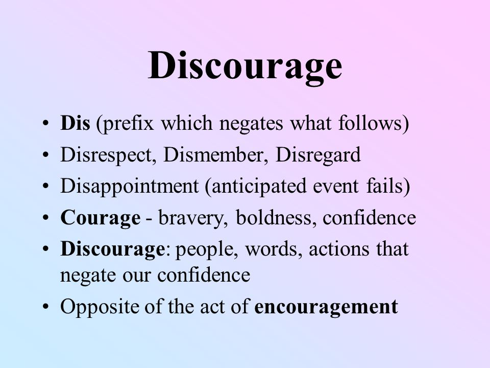 Discourage Dis (prefix which negates what follows) Disrespect, Dismember, Disregard Disappointment (anticipated event fails) Courage - bravery, boldness, confidence Discourage: people, words, actions that negate our confidence Opposite of the act of encouragement