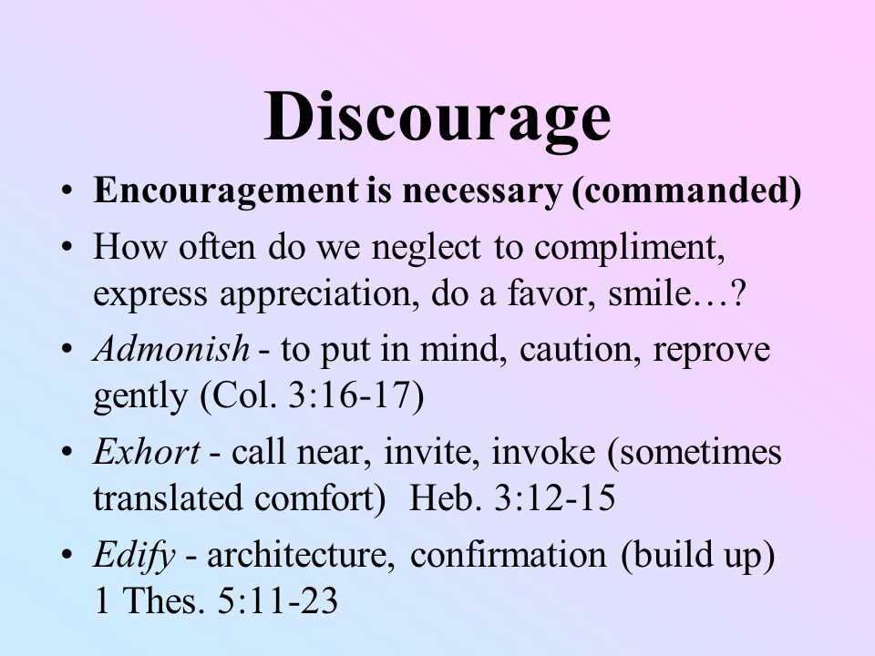 Discourage Encouragement is necessary (commanded) How often do we neglect to compliment, express appreciation, do a favor, smile….