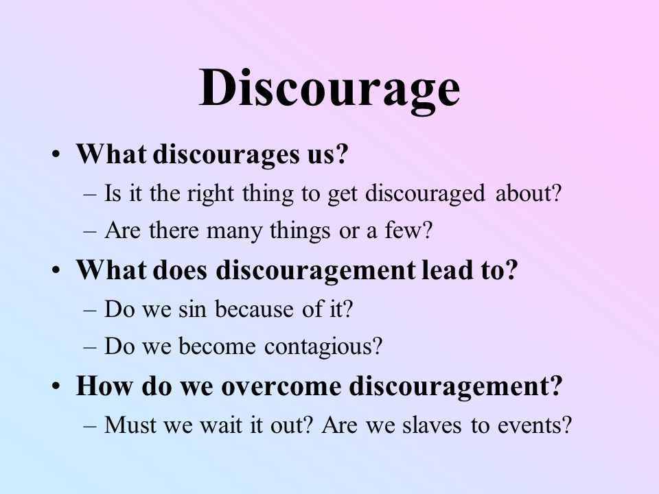 Discouragement Series is not meant to discourage anyone –Preachers often fail to uplift with their sermons Not condemning you if you are discouraged now or have been at any time in the past –It is not sinful to get discouraged –It is not a sign of weakness –It is absolutely normal Aim is to get all of us to uplift others when they need it, so they can uplift us when we need it (Gal.