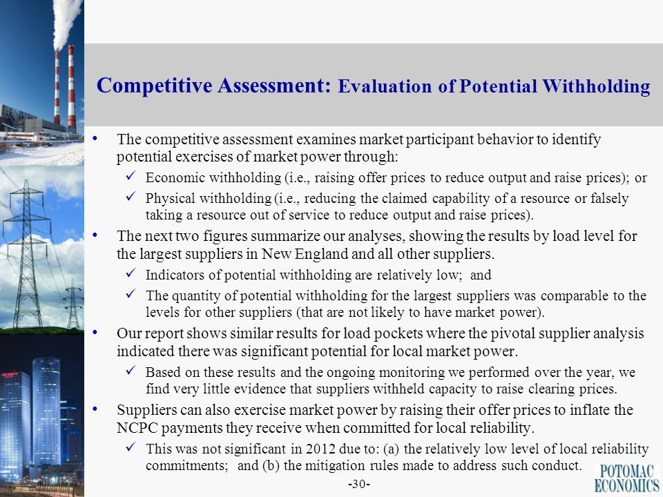 -30- Competitive Assessment: Evaluation of Potential Withholding The competitive assessment examines market participant behavior to identify potential exercises of market power through: Economic withholding (i.e., raising offer prices to reduce output and raise prices); or Physical withholding (i.e., reducing the claimed capability of a resource or falsely taking a resource out of service to reduce output and raise prices).