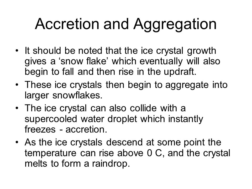 Accretion and Aggregation It should be noted that the ice crystal growth gives a 'snow flake' which eventually will also begin to fall and then rise i
