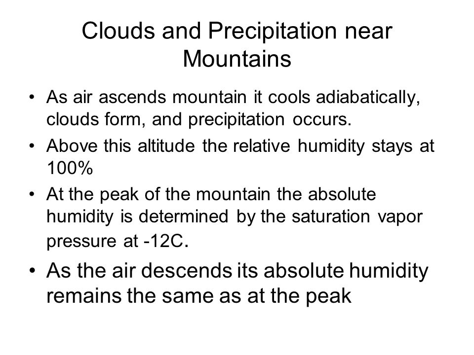 Clouds and Precipitation near Mountains As air ascends mountain it cools adiabatically, clouds form, and precipitation occurs. Above this altitude the