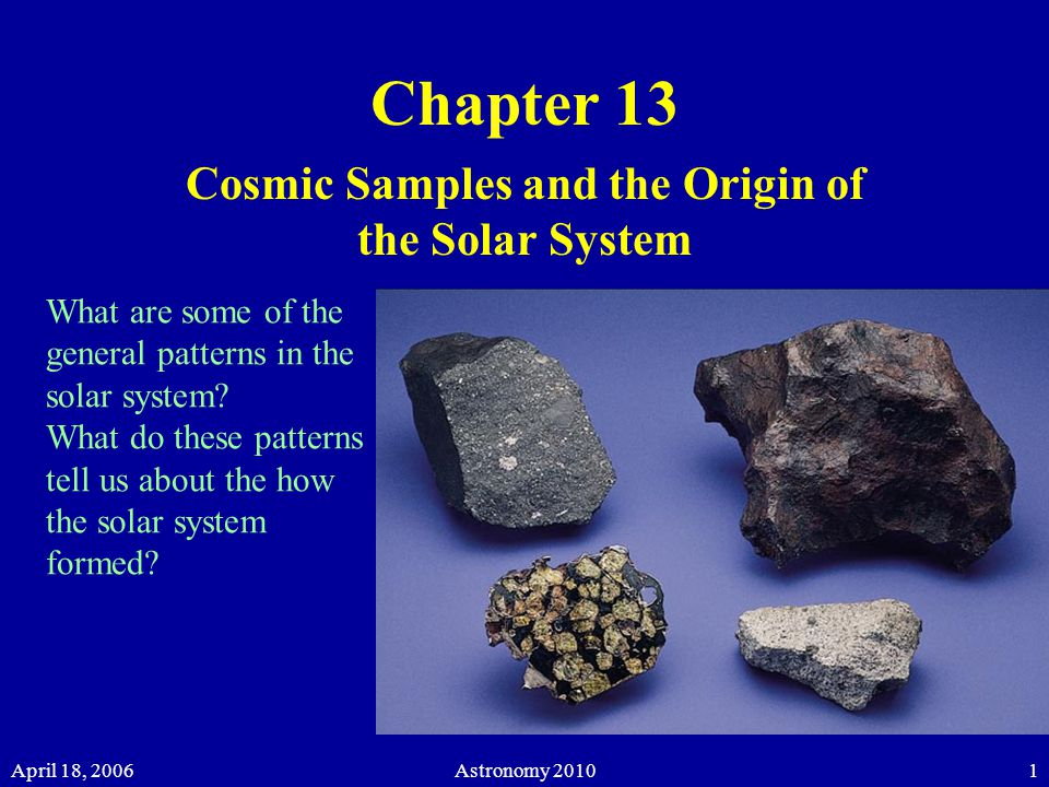 April 18, 2006Astronomy 20101 Chapter 13 Cosmic Samples and the Origin of the Solar System What are some of the general patterns in the solar system.