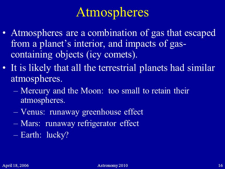 April 18, 2006Astronomy 201016 Atmospheres Atmospheres are a combination of gas that escaped from a planet's interior, and impacts of gas- containing objects (icy comets).