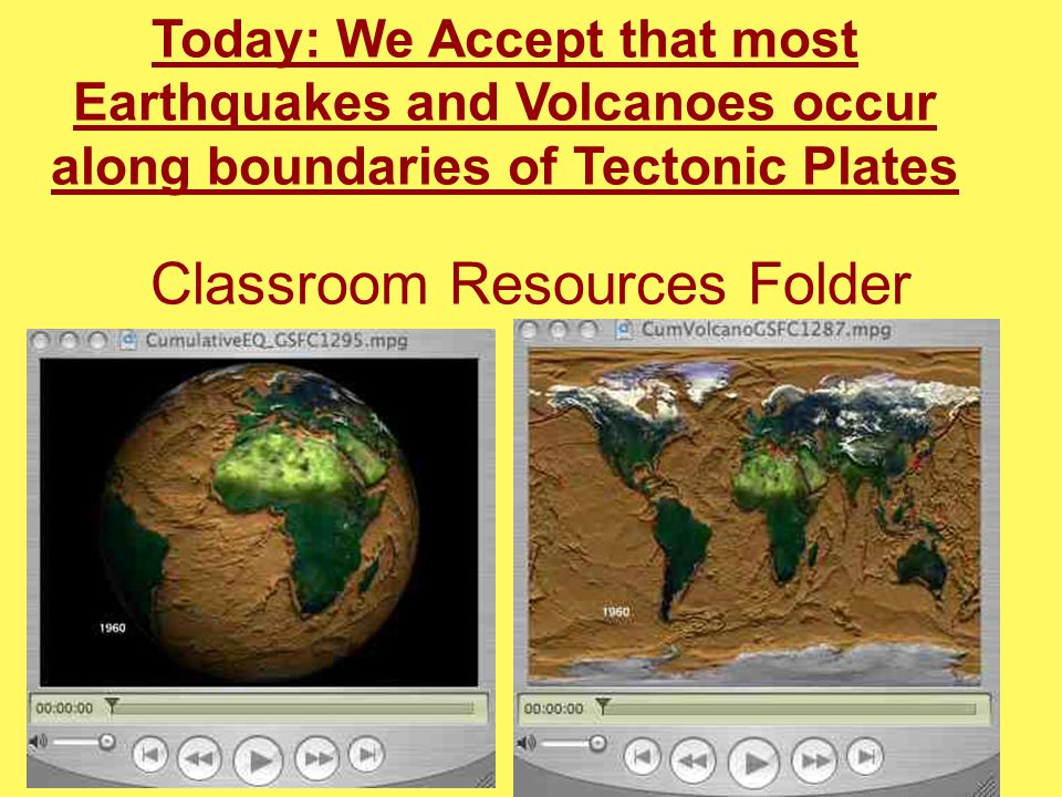 Classroom Resources Folder Today: We Accept that most Earthquakes and Volcanoes occur along boundaries of Tectonic Plates