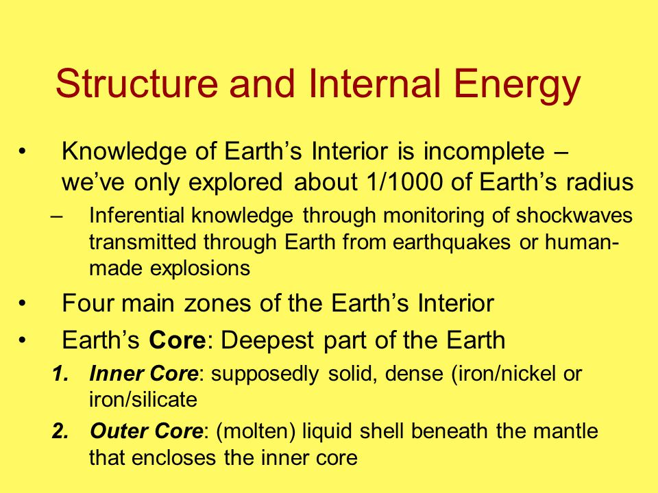 Structure and Internal Energy Knowledge of Earth's Interior is incomplete – we've only explored about 1/1000 of Earth's radius –Inferential knowledge through monitoring of shockwaves transmitted through Earth from earthquakes or human- made explosions Four main zones of the Earth's Interior Earth's Core: Deepest part of the Earth 1.Inner Core: supposedly solid, dense (iron/nickel or iron/silicate 2.Outer Core: (molten) liquid shell beneath the mantle that encloses the inner core