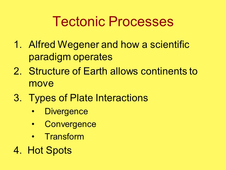 Tectonic Processes 1.Alfred Wegener and how a scientific paradigm operates 2.Structure of Earth allows continents to move 3.Types of Plate Interactions Divergence Convergence Transform 4.