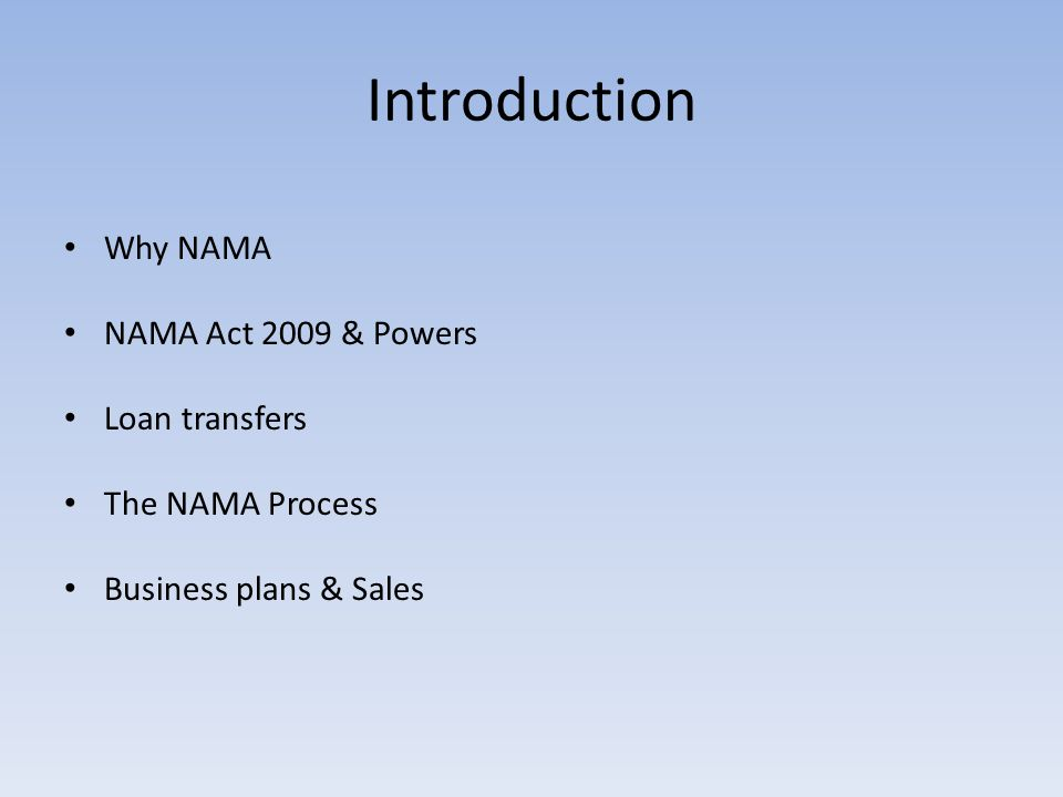 Introduction Why NAMA NAMA Act 2009 & Powers Loan transfers The NAMA Process Business plans & Sales