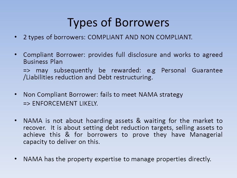 Types of Borrowers 2 types of borrowers: COMPLIANT AND NON COMPLIANT.