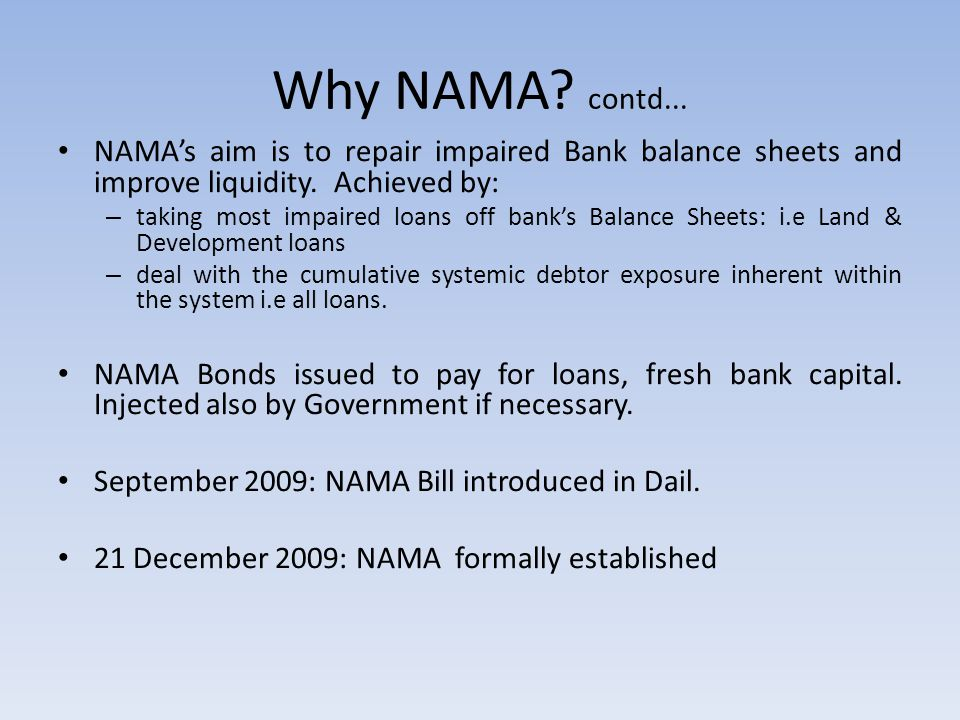 Why NAMA. contd... NAMA's aim is to repair impaired Bank balance sheets and improve liquidity.