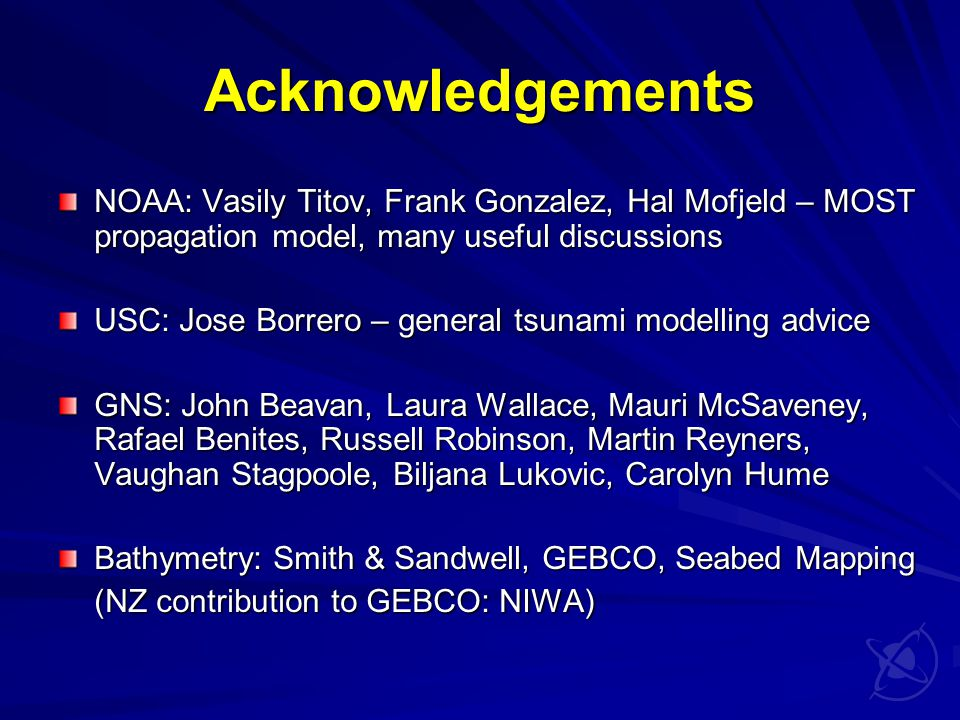 Acknowledgements NOAA: Vasily Titov, Frank Gonzalez, Hal Mofjeld – MOST propagation model, many useful discussions USC: Jose Borrero – general tsunami modelling advice GNS: John Beavan, Laura Wallace, Mauri McSaveney, Rafael Benites, Russell Robinson, Martin Reyners, Vaughan Stagpoole, Biljana Lukovic, Carolyn Hume Bathymetry: Smith & Sandwell, GEBCO, Seabed Mapping (NZ contribution to GEBCO: NIWA)