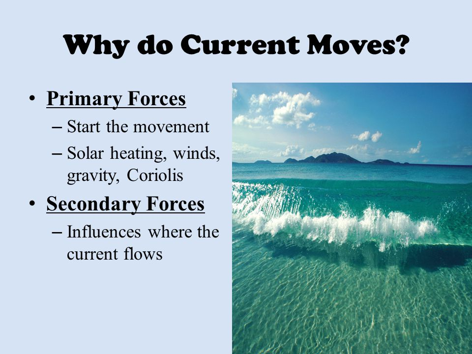 Why do Current Moves? Primary Forces – Start the movement – Solar heating, winds, gravity, Coriolis Secondary Forces – Influences where the current fl