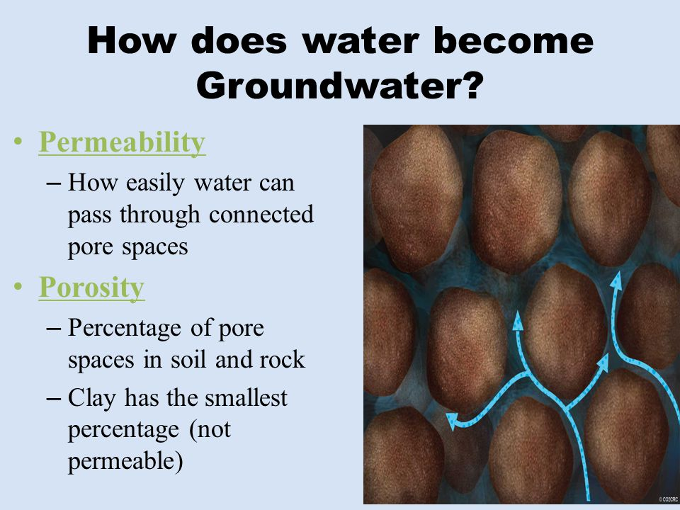 How does water become Groundwater? Permeability – How easily water can pass through connected pore spaces Porosity – Percentage of pore spaces in soil