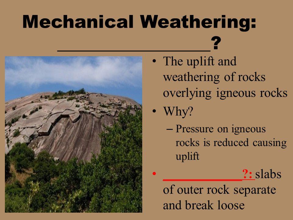 Mechanical Weathering: Unloading The uplift and weathering of rocks overlying igneous rocks Why.