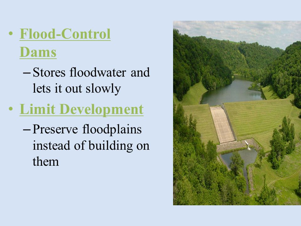 Flood-Control Dams – Stores floodwater and lets it out slowly Limit Development – Preserve floodplains instead of building on them