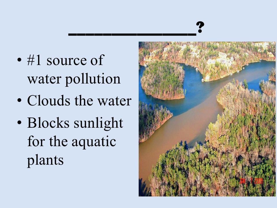 _______________? #1 source of water pollution Clouds the water Blocks sunlight for the aquatic plants