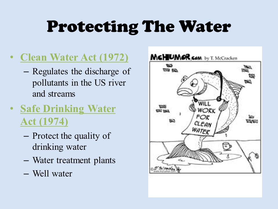 Protecting The Water Clean Water Act (1972) – Regulates the discharge of pollutants in the US river and streams Safe Drinking Water Act (1974) – Prote