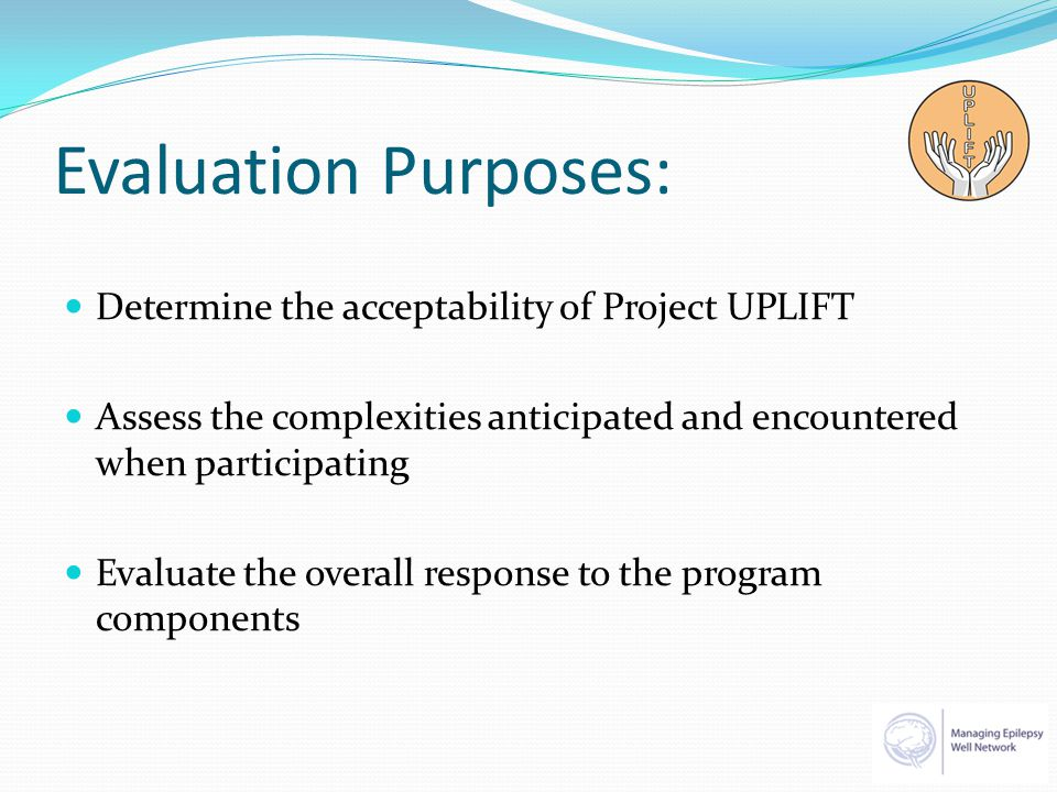 Evaluation Purposes: Determine the acceptability of Project UPLIFT Assess the complexities anticipated and encountered when participating Evaluate the overall response to the program components