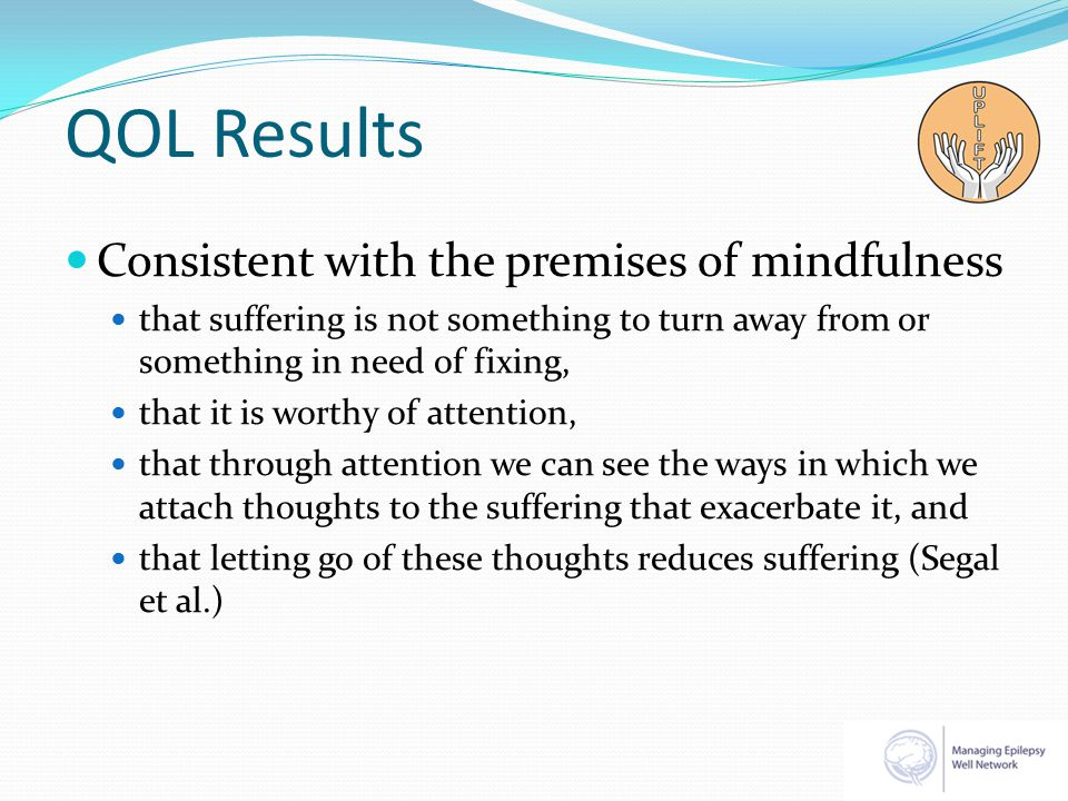 QOL Results Consistent with the premises of mindfulness that suffering is not something to turn away from or something in need of fixing, that it is worthy of attention, that through attention we can see the ways in which we attach thoughts to the suffering that exacerbate it, and that letting go of these thoughts reduces suffering (Segal et al.)