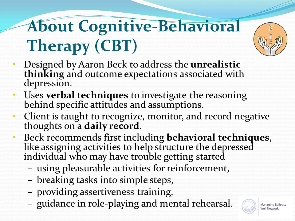 About Cognitive-Behavioral Therapy (CBT) Designed by Aaron Beck to address the unrealistic thinking and outcome expectations associated with depression.