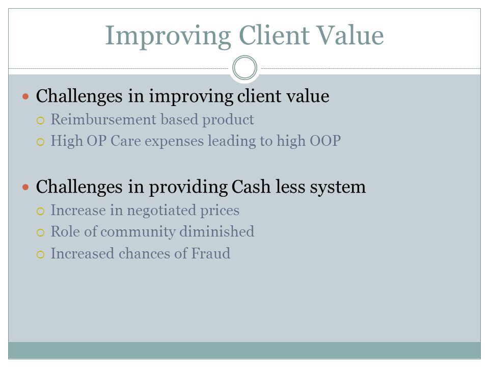 Improving Client Value Challenges in improving client value  Reimbursement based product  High OP Care expenses leading to high OOP Challenges in providing Cash less system  Increase in negotiated prices  Role of community diminished  Increased chances of Fraud