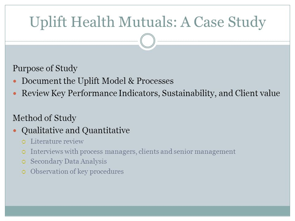 Uplift Health Mutuals: A Case Study Purpose of Study Document the Uplift Model & Processes Review Key Performance Indicators, Sustainability, and Client value Method of Study Qualitative and Quantitative  Literature review  Interviews with process managers, clients and senior management  Secondary Data Analysis  Observation of key procedures