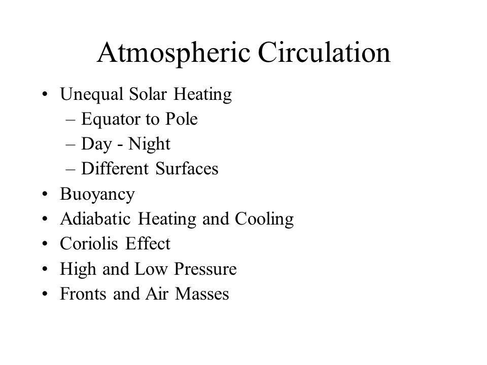 Atmospheric Circulation Unequal Solar Heating –Equator to Pole –Day - Night –Different Surfaces Buoyancy Adiabatic Heating and Cooling Coriolis Effect High and Low Pressure Fronts and Air Masses