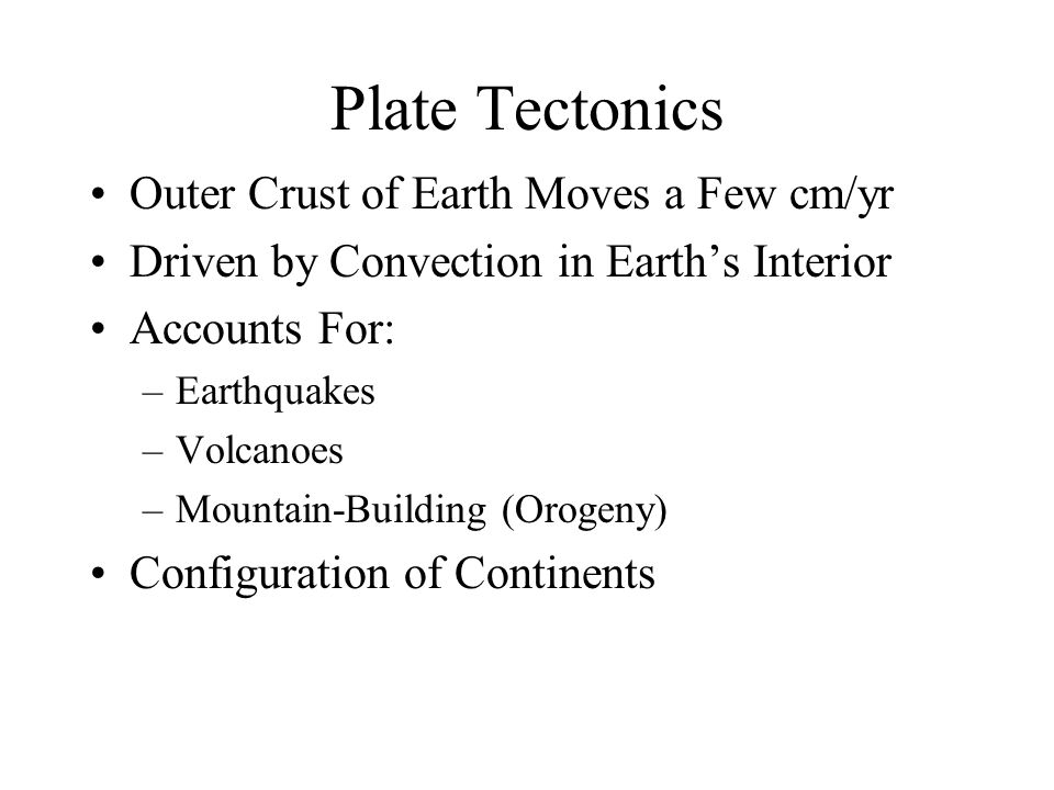 Plate Tectonics Outer Crust of Earth Moves a Few cm/yr Driven by Convection in Earth's Interior Accounts For: –Earthquakes –Volcanoes –Mountain-Building (Orogeny) Configuration of Continents