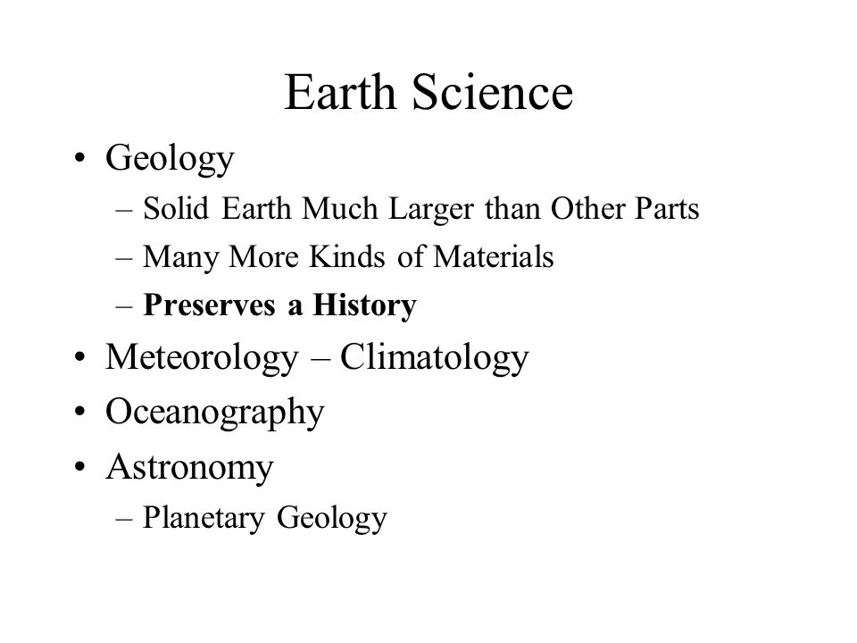 Earth Science Geology –Solid Earth Much Larger than Other Parts –Many More Kinds of Materials –Preserves a History Meteorology – Climatology Oceanography Astronomy –Planetary Geology