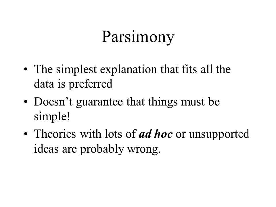 Parsimony The simplest explanation that fits all the data is preferred Doesn't guarantee that things must be simple.
