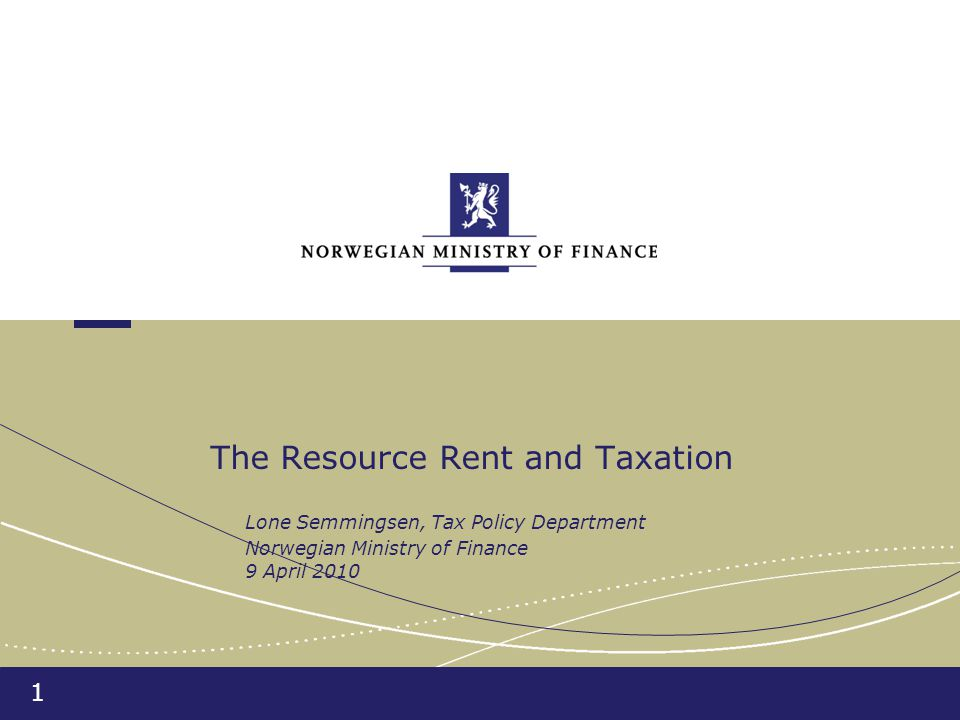 1 The Resource Rent and Taxation Lone Semmingsen, Tax Policy Department Norwegian Ministry of Finance 9 April 2010