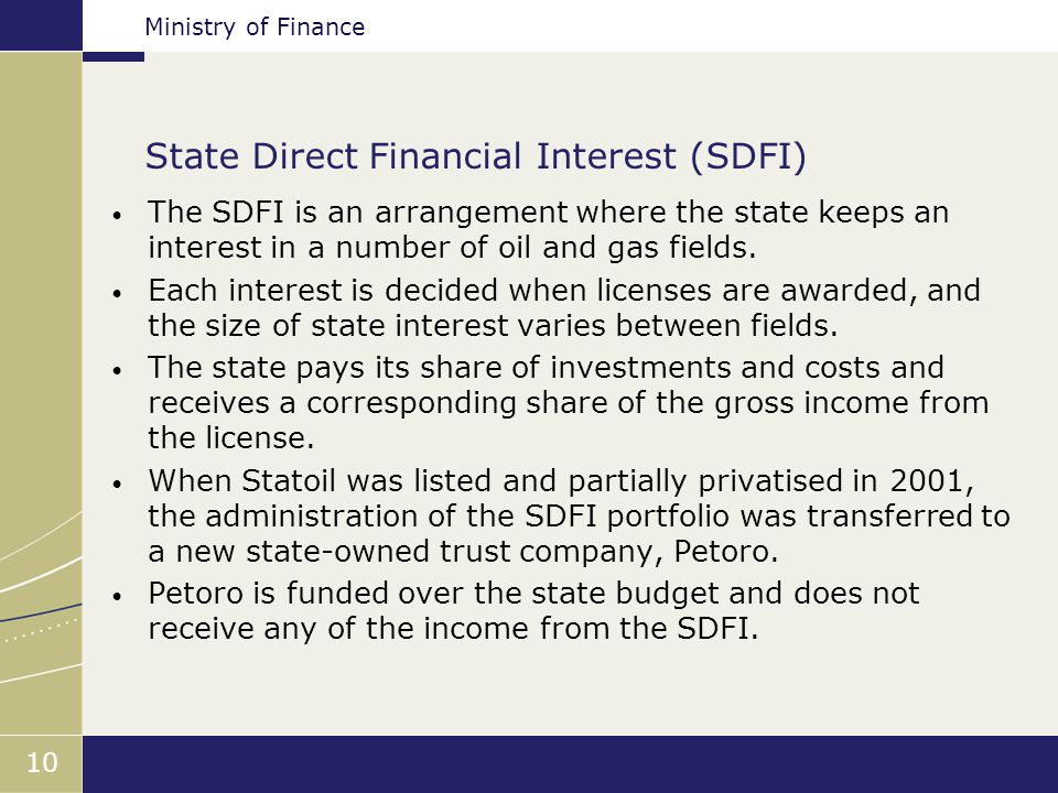Ministry of Finance 10 State Direct Financial Interest (SDFI) The SDFI is an arrangement where the state keeps an interest in a number of oil and gas fields.