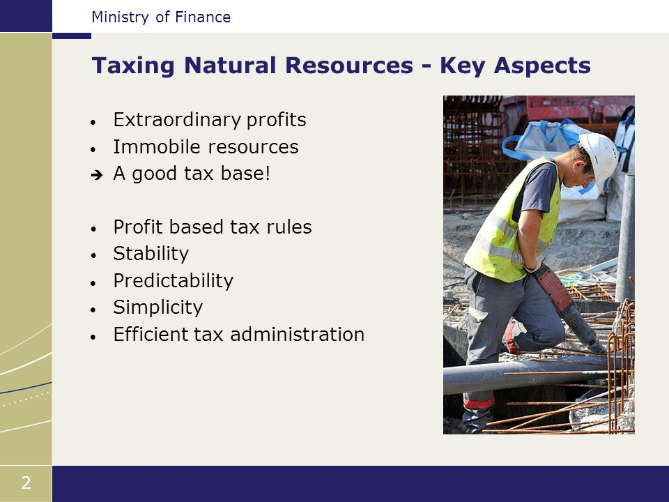 Ministry of Finance 2 Taxing Natural Resources - Key Aspects  Extraordinary profits  Immobile resources  A good tax base.