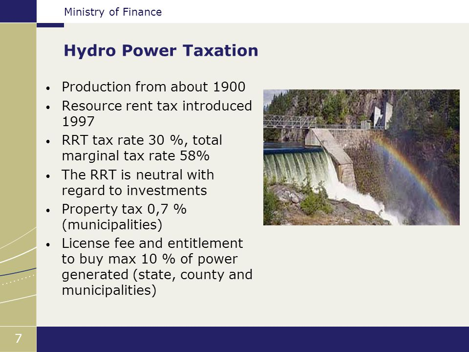 Ministry of Finance 7 Hydro Power Taxation Production from about 1900 Resource rent tax introduced 1997 RRT tax rate 30 %, total marginal tax rate 58% The RRT is neutral with regard to investments Property tax 0,7 % (municipalities) License fee and entitlement to buy max 10 % of power generated (state, county and municipalities)