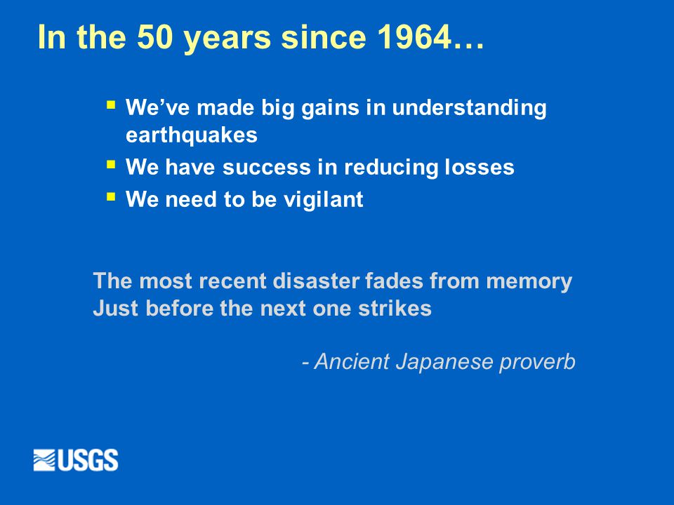 In the 50 years since 1964…  We've made big gains in understanding earthquakes  We have success in reducing losses  We need to be vigilant The most recent disaster fades from memory Just before the next one strikes - Ancient Japanese proverb