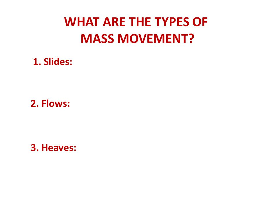 WHAT ARE THE TYPES OF MASS MOVEMENT 1. Slides: 2. Flows: 3. Heaves: